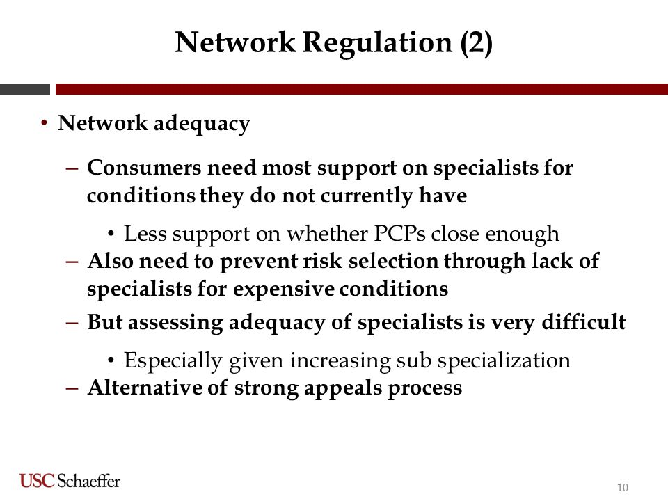 Network Regulation (2) Network adequacy – Consumers need most support on specialists for conditions they do not currently have Less support on whether PCPs close enough – Also need to prevent risk selection through lack of specialists for expensive conditions – But assessing adequacy of specialists is very difficult Especially given increasing sub specialization – Alternative of strong appeals process 10