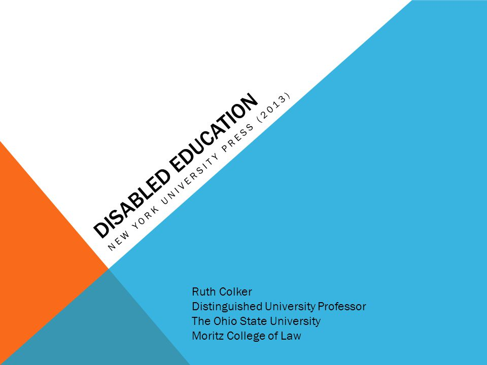 DISABLED EDUCATION NEW YORK UNIVERSITY PRESS (2013) Ruth Colker Distinguished University Professor The Ohio State University Moritz College of Law