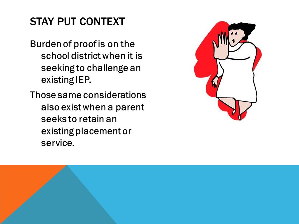 STAY PUT CONTEXT Burden of proof is on the school district when it is seeking to challenge an existing IEP. Those same considerations also exist when