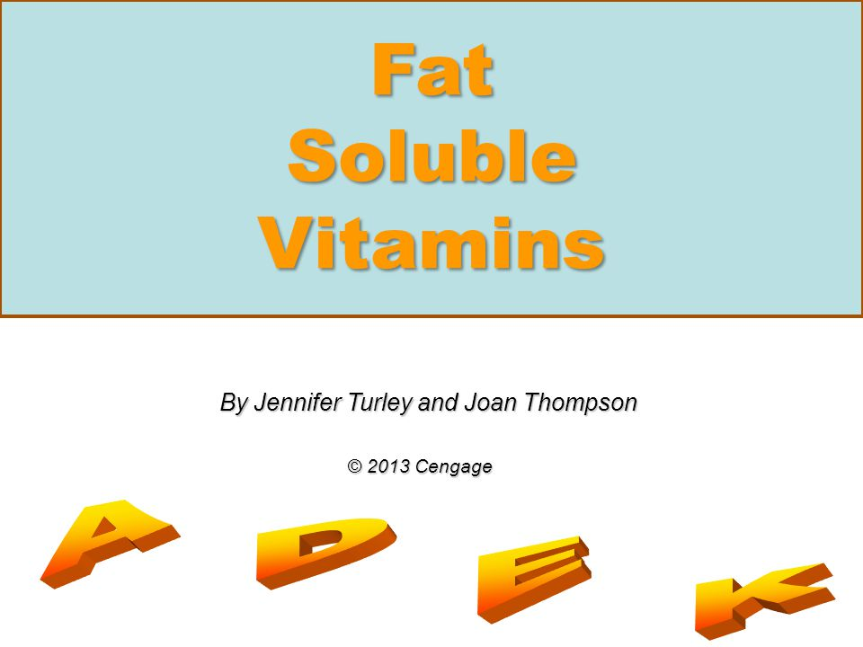 Fat Soluble Vitamins By Jennifer Turley and Joan Thompson © 2013 Cengage