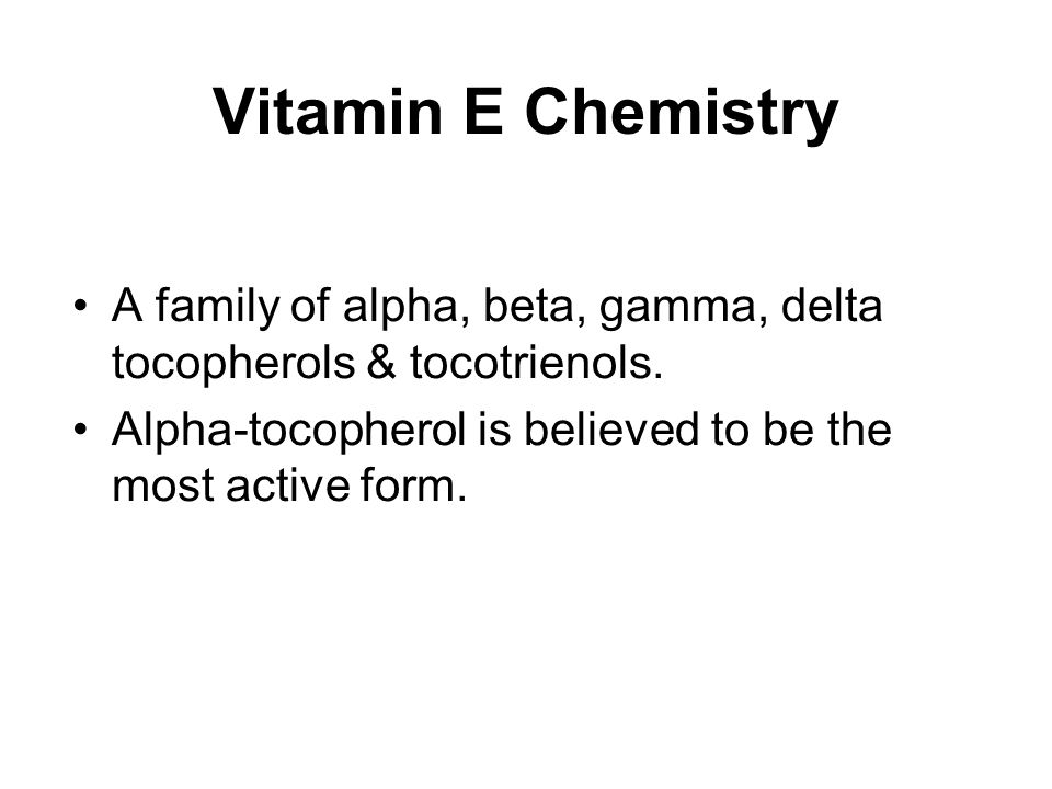 Vitamin E Chemistry A family of alpha, beta, gamma, delta tocopherols & tocotrienols. Alpha-tocopherol is believed to be the most active form.