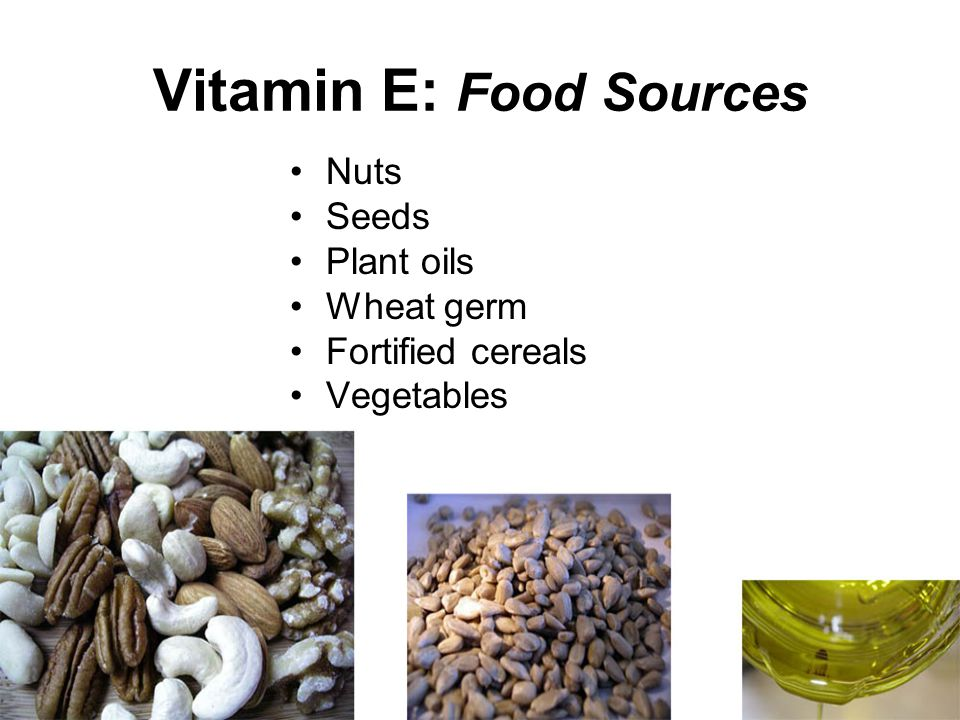 Vitamin E: Food Sources Nuts Seeds Plant oils Wheat germ Fortified cereals Vegetables