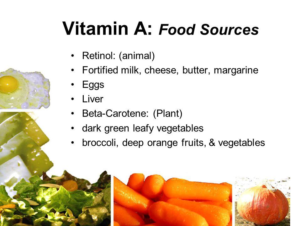 Vitamin A: Food Sources Retinol: (animal) Fortified milk, cheese, butter, margarine Eggs Liver Beta-Carotene: (Plant) dark green leafy vegetables broccoli, deep orange fruits, & vegetables