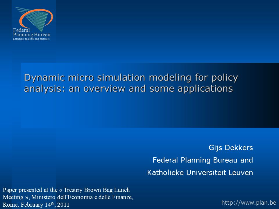 Federal Planning Bureau Economic analyses and forecasts http://www.plan.be Dynamic micro simulation modeling for policy analysis: an overview and some