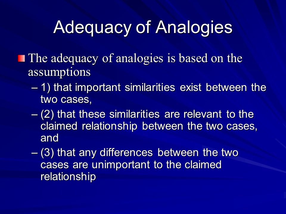 Adequacy of Analogies The adequacy of analogies is based on the assumptions –1) that important similarities exist between the two cases, –(2) that these similarities are relevant to the claimed relationship between the two cases, and –(3) that any differences between the two cases are unimportant to the claimed relationship