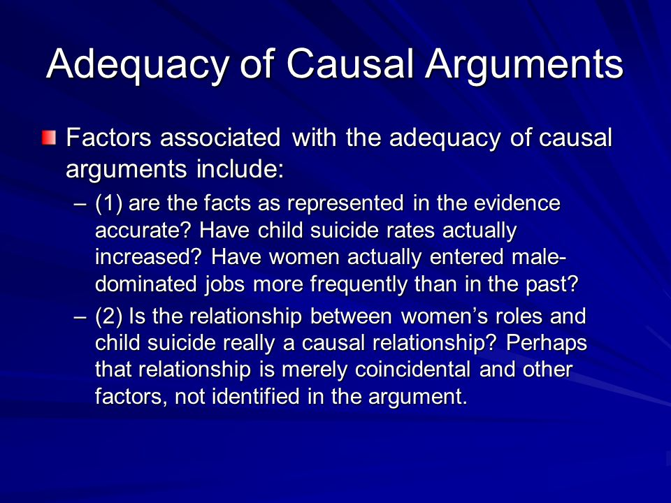 Adequacy of Causal Arguments Factors associated with the adequacy of causal arguments include: –(1) are the facts as represented in the evidence accurate.