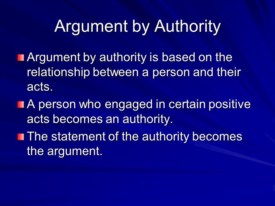 Argument by Authority Argument by authority is based on the relationship between a person and their acts.