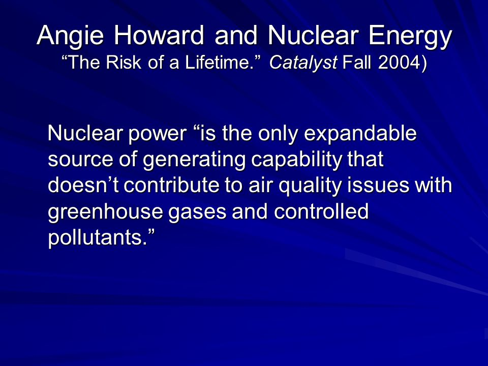 Angie Howard and Nuclear Energy The Risk of a Lifetime. Catalyst Fall 2004) Nuclear power is the only expandable source of generating capability that doesn't contribute to air quality issues with greenhouse gases and controlled pollutants. Nuclear power is the only expandable source of generating capability that doesn't contribute to air quality issues with greenhouse gases and controlled pollutants.