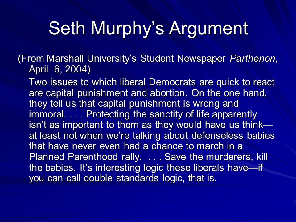 Seth Murphy's Argument (From Marshall University's Student Newspaper Parthenon, April 6, 2004) Two issues to which liberal Democrats are quick to react are capital punishment and abortion.