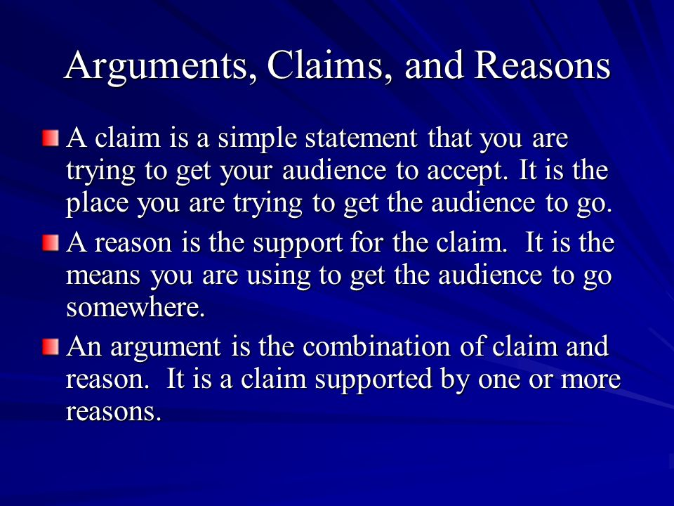 Arguments, Claims, and Reasons A claim is a simple statement that you are trying to get your audience to accept.