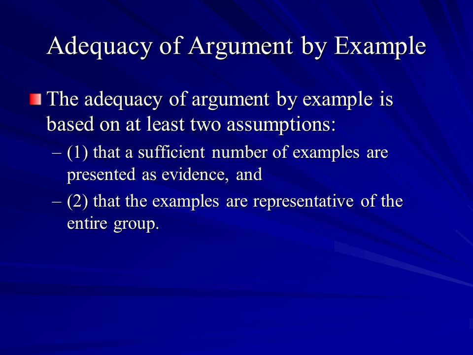 Adequacy of Argument by Example The adequacy of argument by example is based on at least two assumptions: –(1) that a sufficient number of examples are presented as evidence, and –(2) that the examples are representative of the entire group.