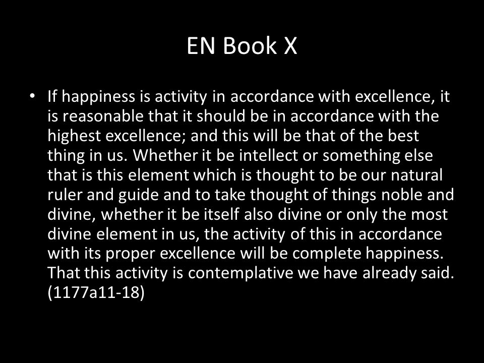 EN Book X If happiness is activity in accordance with excellence, it is reasonable that it should be in accordance with the highest excellence; and this will be that of the best thing in us.