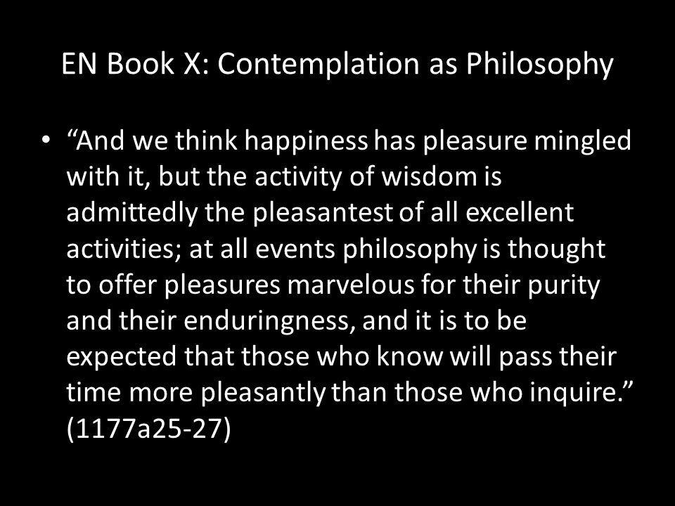 EN Book X: Contemplation as Philosophy And we think happiness has pleasure mingled with it, but the activity of wisdom is admittedly the pleasantest of all excellent activities; at all events philosophy is thought to offer pleasures marvelous for their purity and their enduringness, and it is to be expected that those who know will pass their time more pleasantly than those who inquire. (1177a25-27)