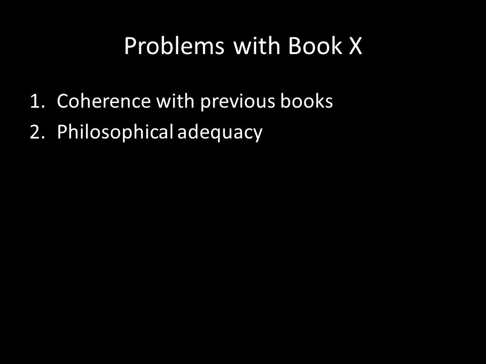 Problems with Book X 1.Coherence with previous books 2.Philosophical adequacy