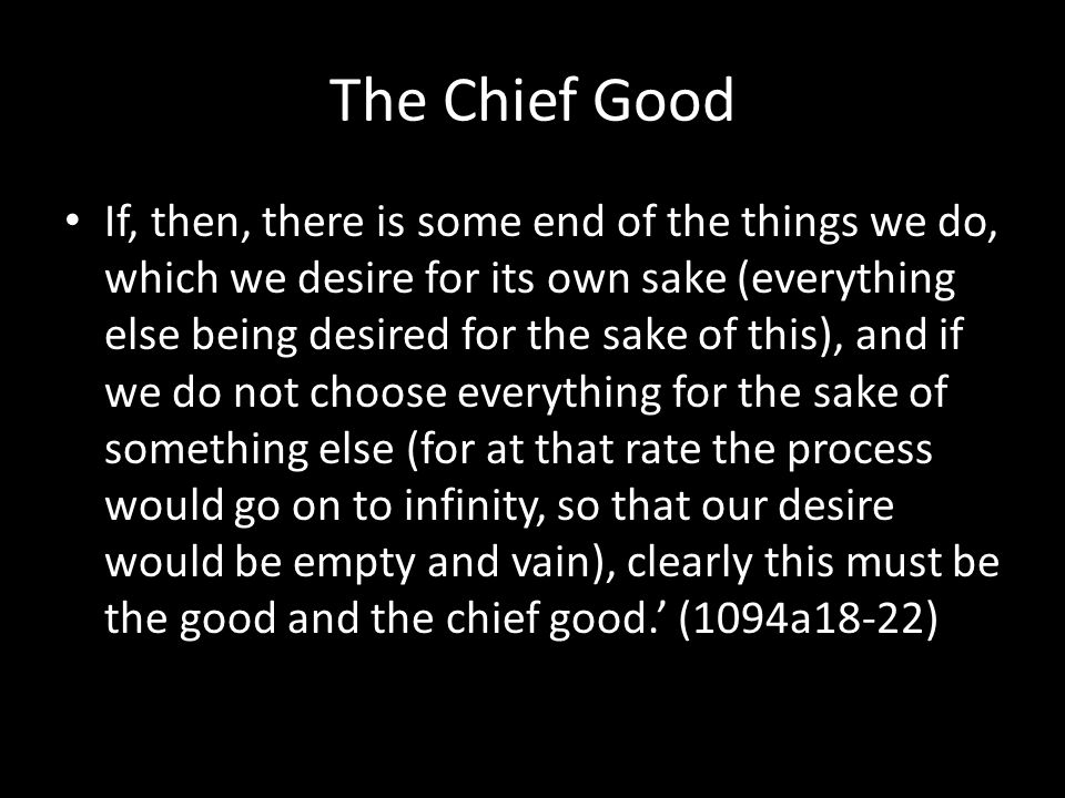 The Chief Good If, then, there is some end of the things we do, which we desire for its own sake (everything else being desired for the sake of this), and if we do not choose everything for the sake of something else (for at that rate the process would go on to infinity, so that our desire would be empty and vain), clearly this must be the good and the chief good.' (1094a18-22)