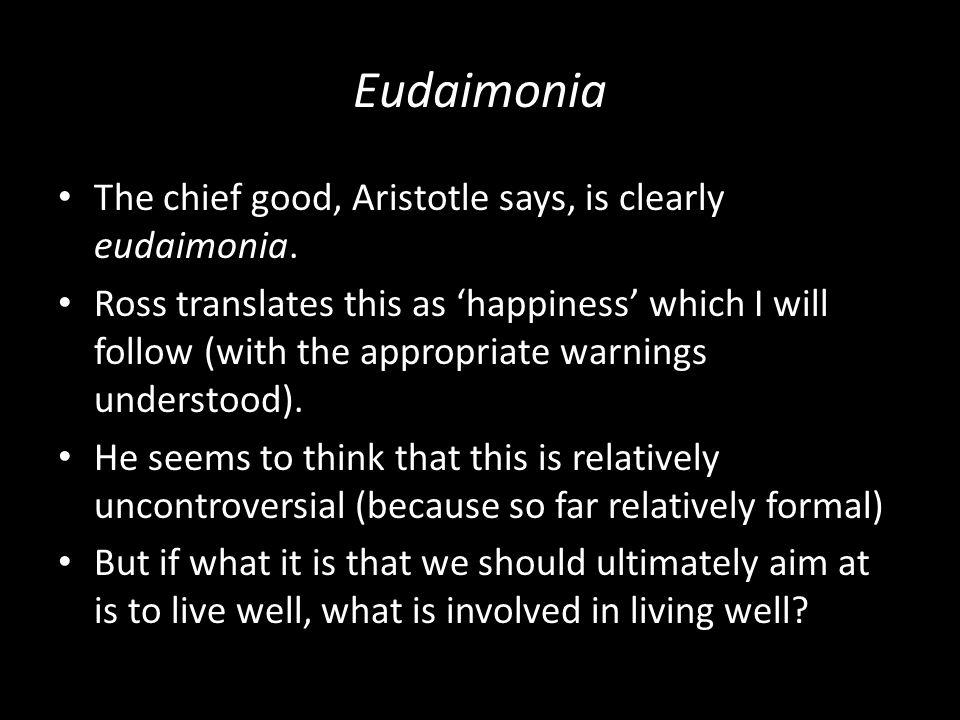 Eudaimonia The chief good, Aristotle says, is clearly eudaimonia.