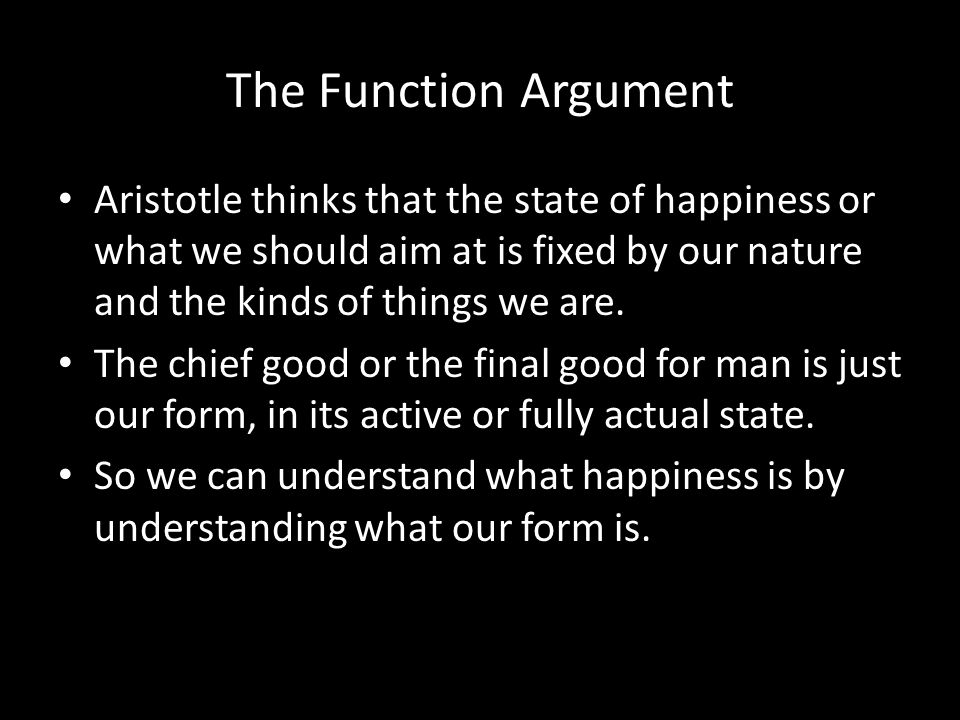 The Function Argument Aristotle thinks that the state of happiness or what we should aim at is fixed by our nature and the kinds of things we are.
