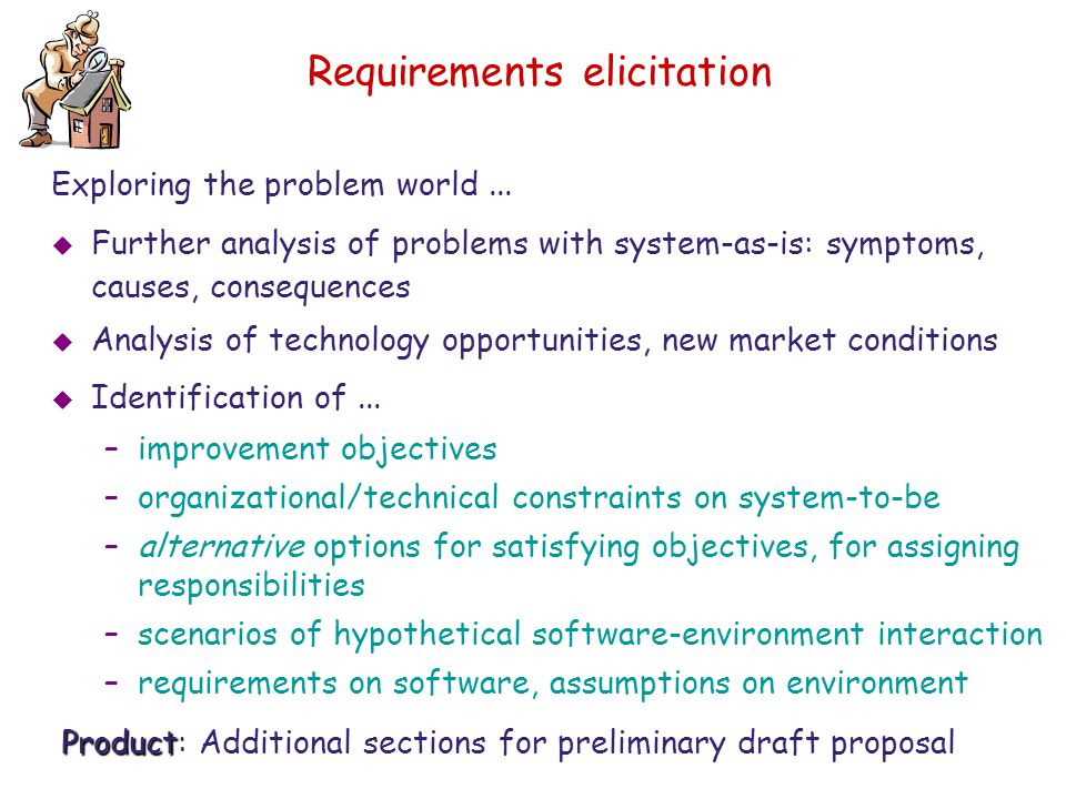 Requirements elicitation Exploring the problem world...  Further analysis of problems with system-as-is: symptoms, causes, consequences  Analysis of