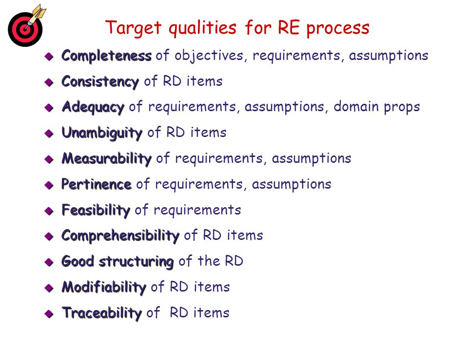 Target qualities for RE process  Completeness  Completeness of objectives, requirements, assumptions  Consistency  Consistency of RD items  Adequ