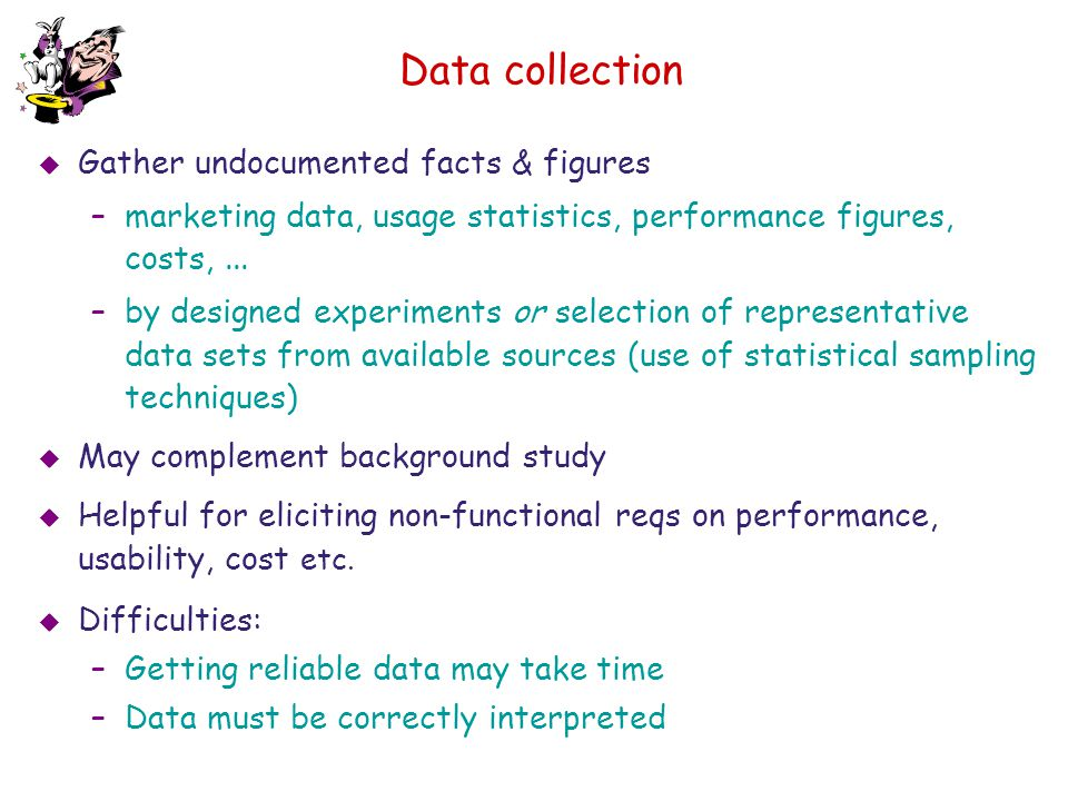 Data collection  Gather undocumented facts & figures –marketing data, usage statistics, performance figures, costs,... –by designed experiments or se