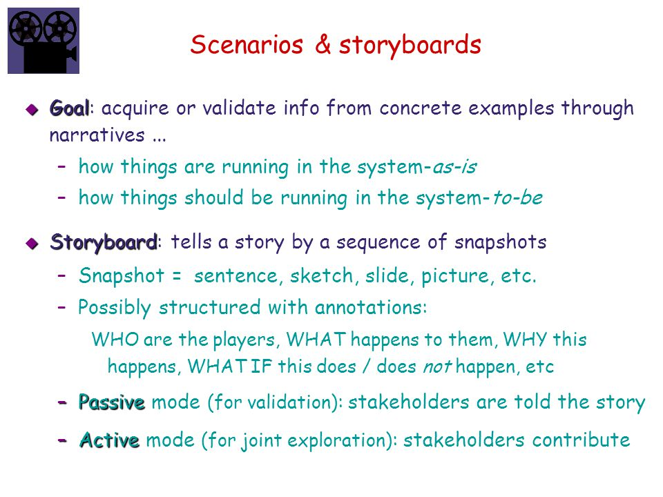 Scenarios & storyboards  Goal  Goal: acquire or validate info from concrete examples through narratives... –how things are running in the system-as-