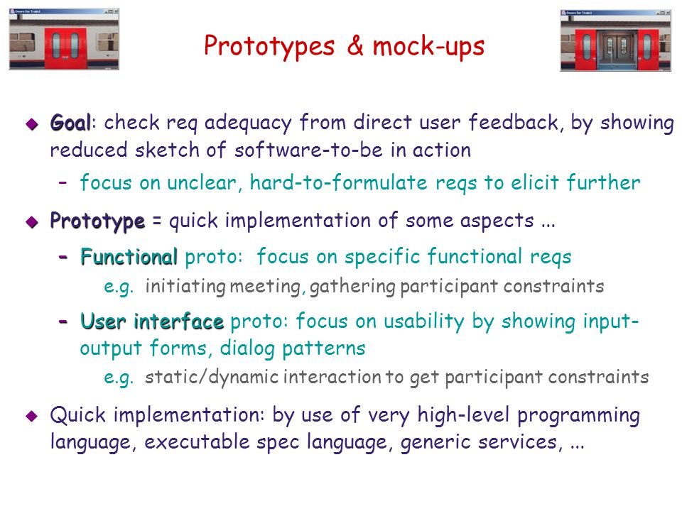 Prototypes & mock-ups  Goal  Goal: check req adequacy from direct user feedback, by showing reduced sketch of software-to-be in action –focus on unc