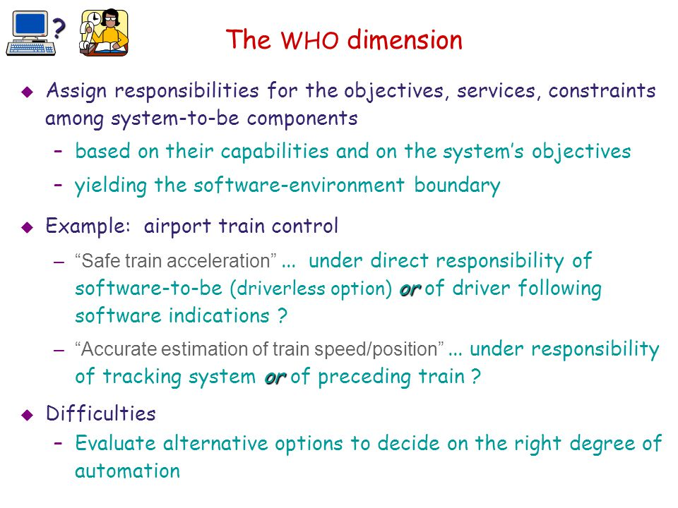 The WHO dimension  Assign responsibilities for the objectives, services, constraints among system-to-be components –based on their capabilities and o