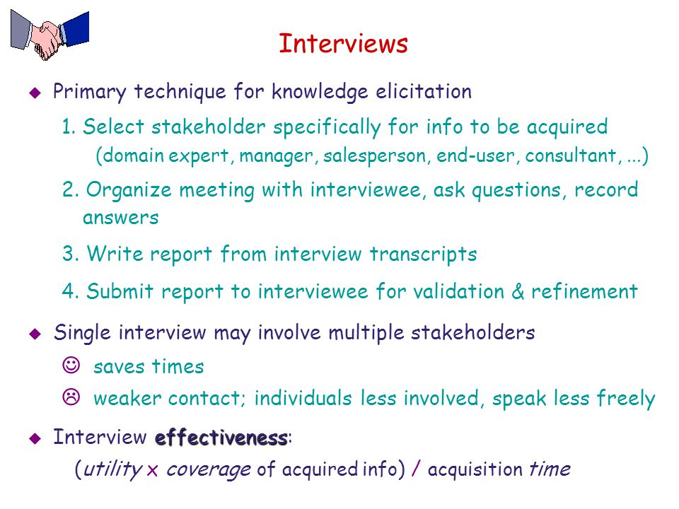 Interviews  Primary technique for knowledge elicitation 1. Select stakeholder specifically for info to be acquired (domain expert, manager, salespers