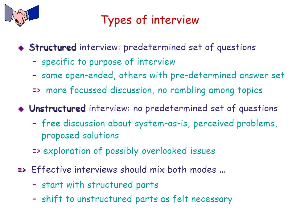 Types of interview  Structured  Structured interview: predetermined set of questions –specific to purpose of interview –some open-ended, others with