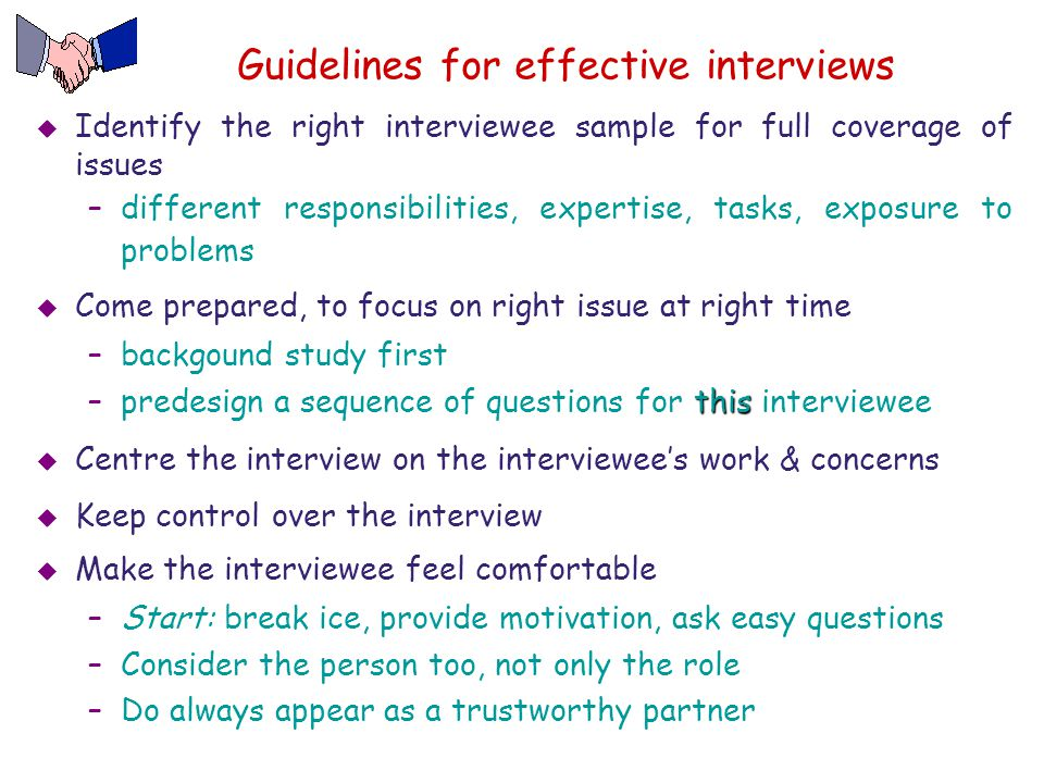 Guidelines for effective interviews  Identify the right interviewee sample for full coverage of issues –different responsibilities, expertise, tasks,