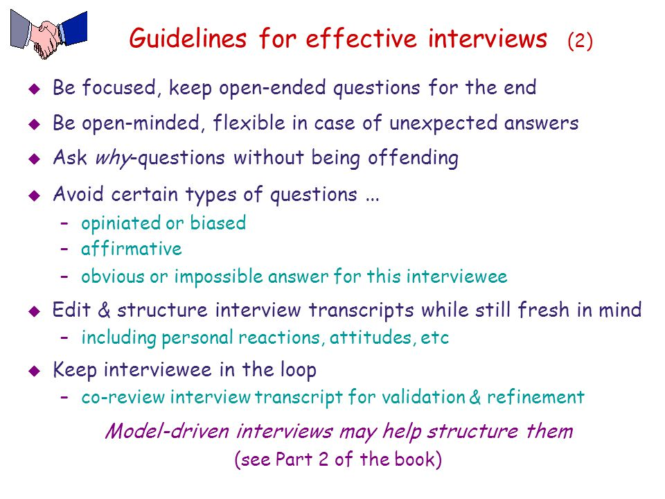 Guidelines for effective interviews (2)  Be focused, keep open-ended questions for the end  Be open-minded, flexible in case of unexpected answers 