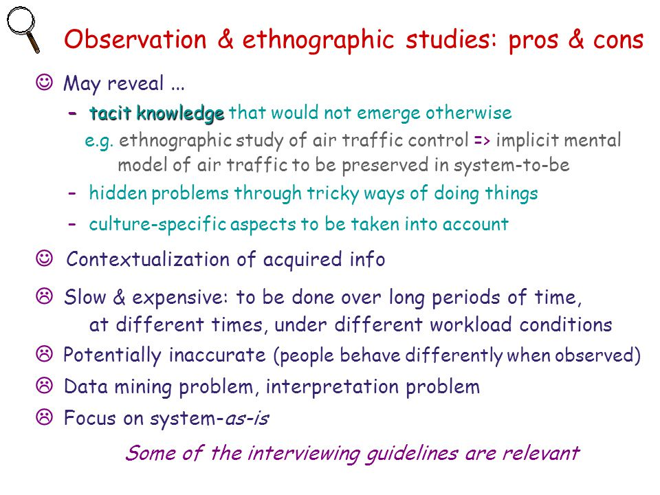 Observation & ethnographic studies: pros & cons May reveal... –tacit knowledge –tacit knowledge that would not emerge otherwise e.g. ethnographic stud