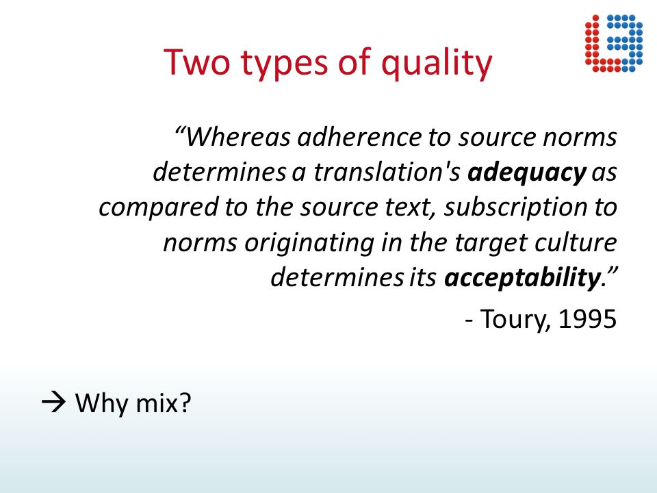 Two types of quality Whereas adherence to source norms determines a translation s adequacy as compared to the source text, subscription to norms originating in the target culture determines its acceptability. - Toury, 1995  Why mix