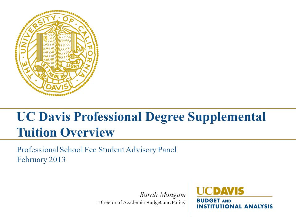 Resources UC Davis Professional Degree Supplemental Tuition Website o budget.ucdavis.edu/studentfees/professional-degree/index.html budget.ucdavis.edu/studentfees/professional-degree/index.html Budget News ( Campus, UC system, state budget information) o budgetnews.ucdavis.edu budgetnews.ucdavis.edu Data, analysis, reports o Campus Budget Office: budget.ucdavis.edubudget.ucdavis.edu o Student Fees: budget.ucdavis.edu/studentfees/index.htmlbudget.ucdavis.edu/studentfees/index.html Regents Policy on Professional Degree Supplemental Tuition o http://www.universityofcalifornia.edu/regents/policies/3103.html http://www.universityofcalifornia.edu/regents/policies/3103.html