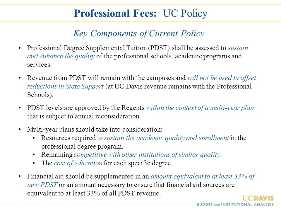 Professional Fees: UC Policy Key Components of Current Policy Professional Degree Supplemental Tuition (PDST) shall be assessed to sustain and enhance
