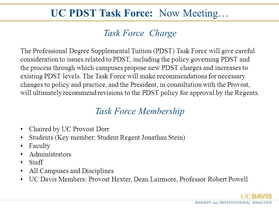 UC PDST Task Force: Now Meeting… Task Force Charge The Professional Degree Supplemental Tuition (PDST) Task Force will give careful consideration to i