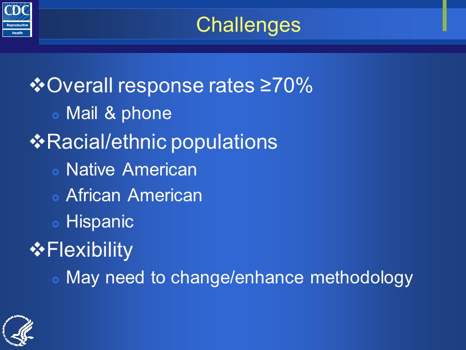 Challenges  Overall response rates ≥70%  Mail & phone  Racial/ethnic populations  Native American  African American  Hispanic  Flexibility  May need to change/enhance methodology