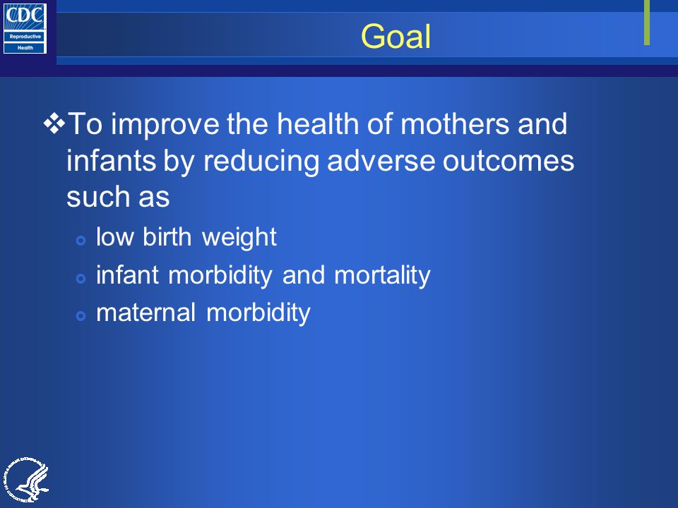 Goal  To improve the health of mothers and infants by reducing adverse outcomes such as  low birth weight  infant morbidity and mortality  maternal morbidity