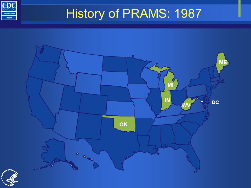History of PRAMS: 1987 Number of States participating in PRAMS in 1987 Maine, Michigan, Indiana, West Virginia, Oklahoma