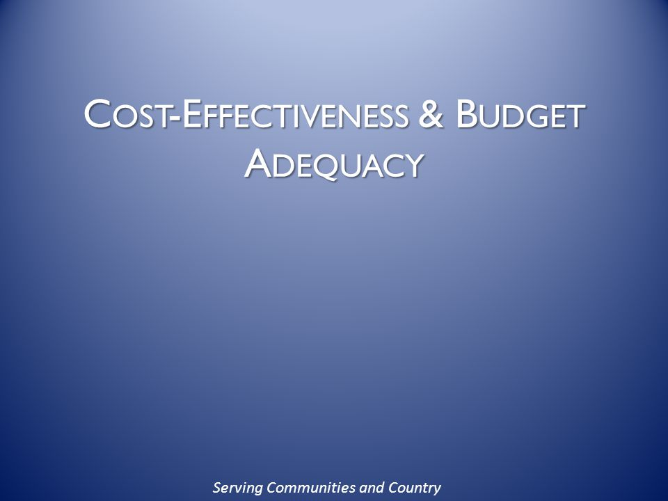 Serving Communities and Country C OST -E FFECTIVENESS & B UDGET A DEQUACY