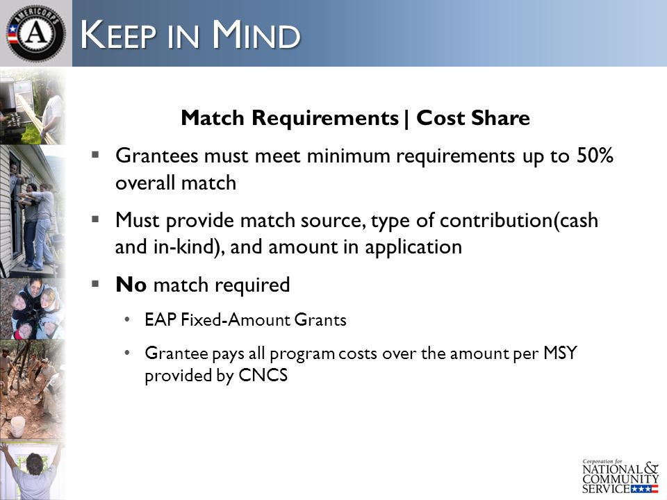 K EEP IN M IND Match Requirements | Cost Share  Grantees must meet minimum requirements up to 50% overall match  Must provide match source, type of