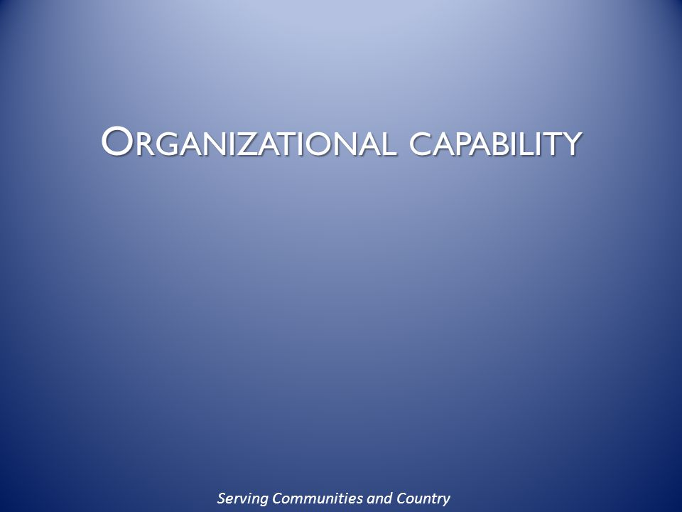 Serving Communities and Country O RGANIZATIONAL CAPABILITY