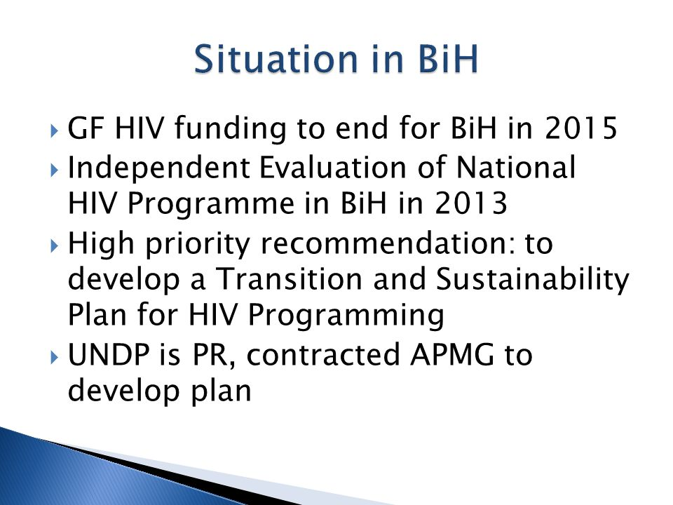  GF HIV funding to end for BiH in 2015  Independent Evaluation of National HIV Programme in BiH in 2013  High priority recommendation: to develop a Transition and Sustainability Plan for HIV Programming  UNDP is PR, contracted APMG to develop plan