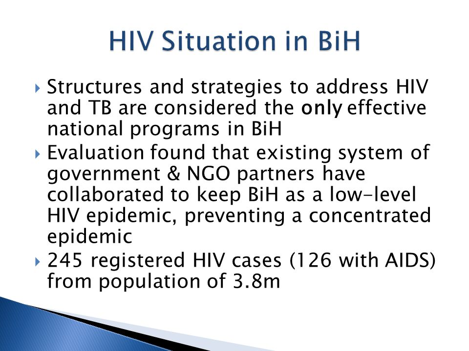  Structures and strategies to address HIV and TB are considered the only effective national programs in BiH  Evaluation found that existing system of government & NGO partners have collaborated to keep BiH as a low-level HIV epidemic, preventing a concentrated epidemic  245 registered HIV cases (126 with AIDS) from population of 3.8m