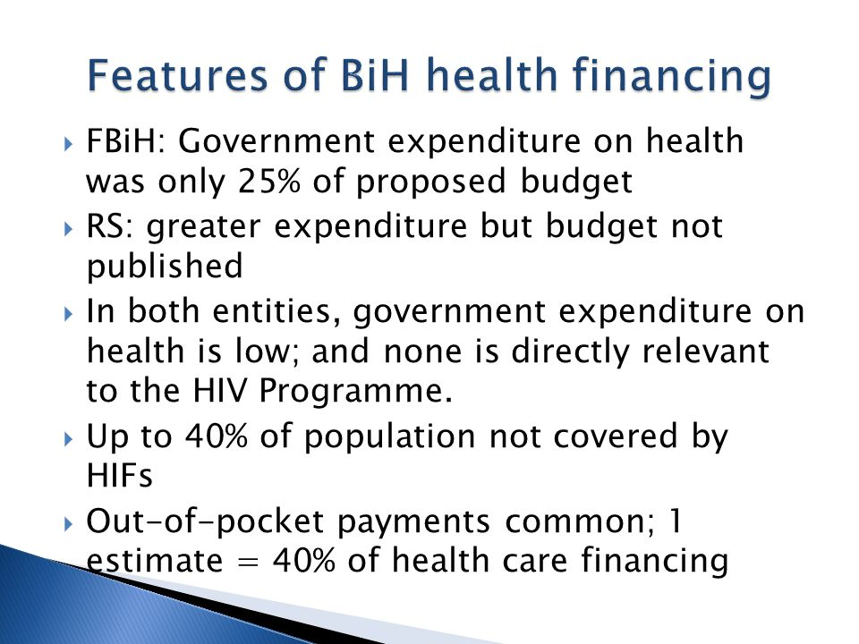  FBiH: Government expenditure on health was only 25% of proposed budget  RS: greater expenditure but budget not published  In both entities, government expenditure on health is low; and none is directly relevant to the HIV Programme.