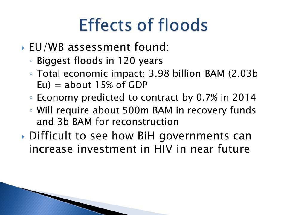  EU/WB assessment found: ◦ Biggest floods in 120 years ◦ Total economic impact: 3.98 billion BAM (2.03b Eu) = about 15% of GDP ◦ Economy predicted to contract by 0.7% in 2014 ◦ Will require about 500m BAM in recovery funds and 3b BAM for reconstruction  Difficult to see how BiH governments can increase investment in HIV in near future