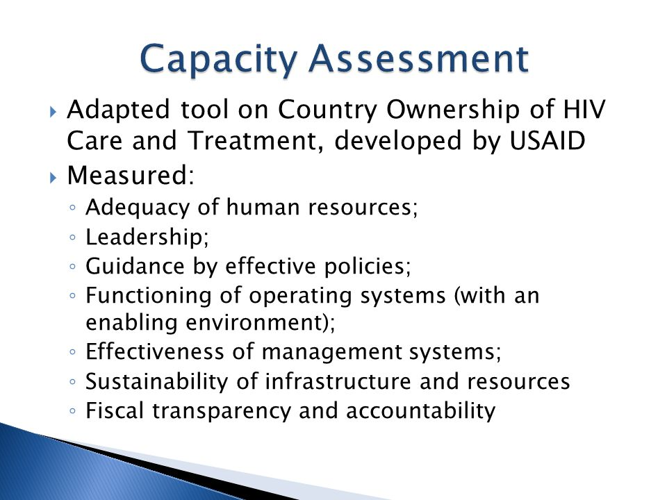  Adapted tool on Country Ownership of HIV Care and Treatment, developed by USAID  Measured: ◦ Adequacy of human resources; ◦ Leadership; ◦ Guidance by effective policies; ◦ Functioning of operating systems (with an enabling environment); ◦ Effectiveness of management systems; ◦ Sustainability of infrastructure and resources ◦ Fiscal transparency and accountability