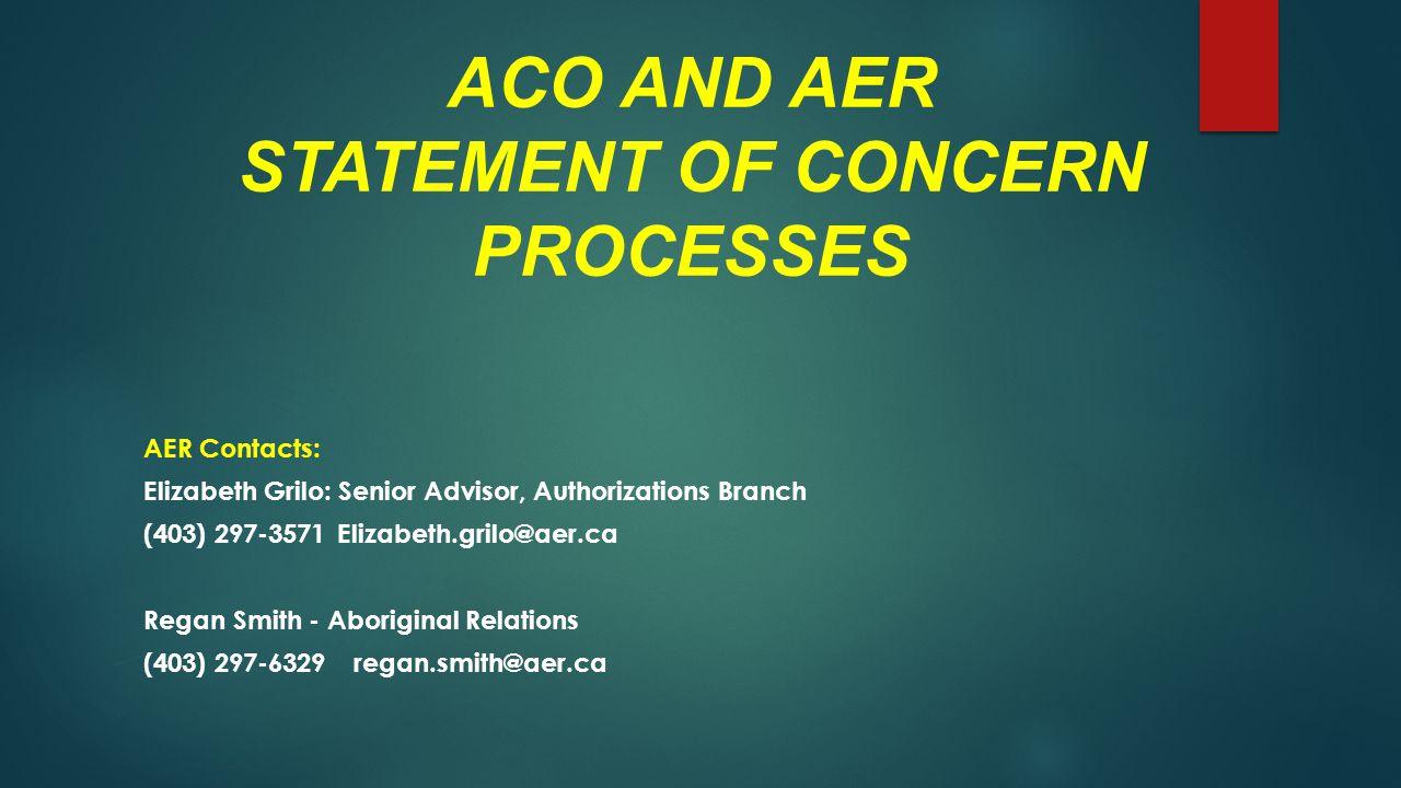 ACO AND AER STATEMENT OF CONCERN PROCESSES AER Contacts: Elizabeth Grilo: Senior Advisor, Authorizations Branch (403) 297-3571 Elizabeth.grilo@aer.ca Regan Smith - Aboriginal Relations (403) 297-6329regan.smith@aer.ca