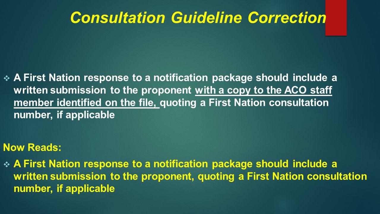 Consultation Guideline Correction  A First Nation response to a notification package should include a written submission to the proponent with a copy to the ACO staff member identified on the file, quoting a First Nation consultation number, if applicable Now Reads:  A First Nation response to a notification package should include a written submission to the proponent, quoting a First Nation consultation number, if applicable