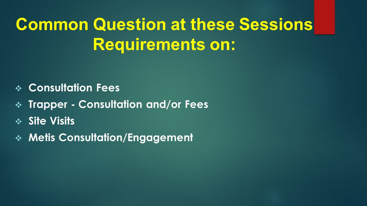 Common Question at these Sessions Requirements on:  Consultation Fees  Trapper - Consultation and/or Fees  Site Visits  Metis Consultation/Engagement